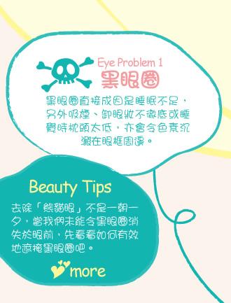 Eye Problem 1:黑眼圈 黑眼圈直接成因是睡眠不足,另外吸煙、卸眼妝不徹底或睡覺時枕頭太低,亦會令色素沉澱在眼框周邊。Editor Picks: 要改善黑眼圈,除了早晚使用護膚品,亦應同時進行按摩,促進眼部氣血循環,對消除黑眼圈有幫助。