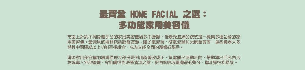 最齊全home facial之選:多功能家用美容儀     市面上針對不同身體部分的家用美容儀器多不勝數,但最受追捧的依然是一機集多種功能的家用美容儀。最常見的種類包括超聲波類、離子電流類、微電流類和光療類等等,這些儀器大多將其中兩種或以上功能互相組合,成為功能全面的護膚好幫手。     這些家用美容儀的護膚原理大部份是利用超聲波或正、負電離子游動走向,帶動導出毛孔內污垢或導入外部營養,令肌膚得到深層清潔之餘,更有助吸收護膚品的養分,增加彈性和緊致。