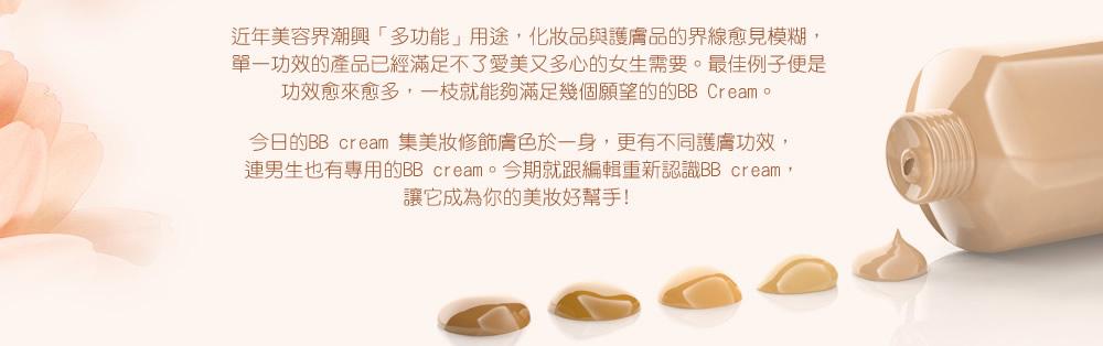近年美容界潮興「多功能」用途,化妝品與護膚品的界線愈見模糊,單一功效的產品已經滿足不了愛美又多心的女生需要。最佳例子便是功效愈來愈多,一枝就能夠滿足幾個願望的的BB Cream。 今日的BB cream 集美妝修飾膚色於一身,更有不同護膚功效,連男生也有專用的BB cream。今期就跟編輯重新認識BB cream,讓它成為你的美妝好幫手﹗