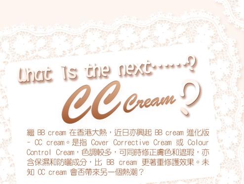 What is the next……? CC Cream?繼BB cream 在香港大熱,近日亦興起BB cream 進化版 - CC cream。是指Cover Corrective Cream 或Colour Control Cream,色調較多,可同時修正膚色和遮瑕,亦含保濕和防曬成分,比BB cream 更著重修護效果。未知 CC cream 會否帶來另一個熱潮?