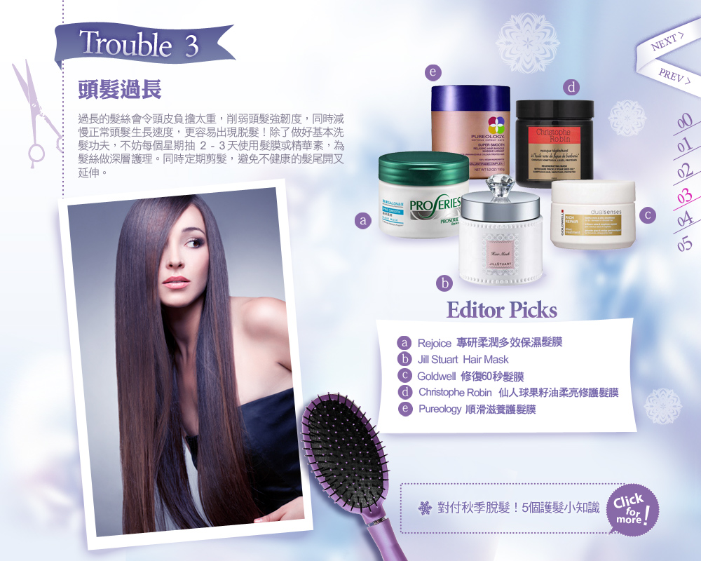 Trouble 3. 頭髮過長 過長的髮絲會令頭皮負擔太重,削弱頭髮強韌度,同時減慢正常頭髮生長速度,更容易出現脫髮!除了做好基本洗髮功夫,不妨每個星期抽 2-3 天使用髮膜或精華素,為髮絲做深層護理。同時定期剪髮,避免不健康的髮尾開叉延伸。